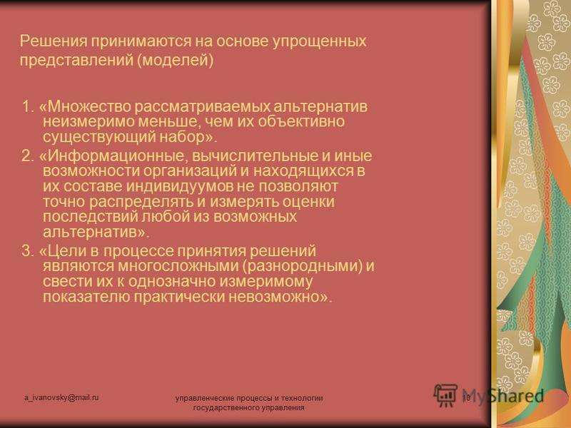 a_ivanovsky@mail.ru управленческие процессы и технологии государственного управления 10 Решения принимаются на основе упрощенных представлений (моделей) 1. «Множество рассматриваемых альтернатив неизмеримо меньше, чем их объективно существующий набор