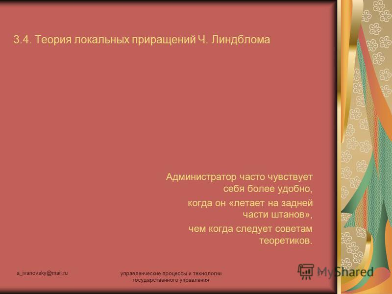 a_ivanovsky@mail.ru управленческие процессы и технологии государственного управления 17 3.4. Теория локальных приращений Ч. Линдблома Администратор часто чувствует себя более удобно, когда он «летает на задней части штанов», чем когда следует советам