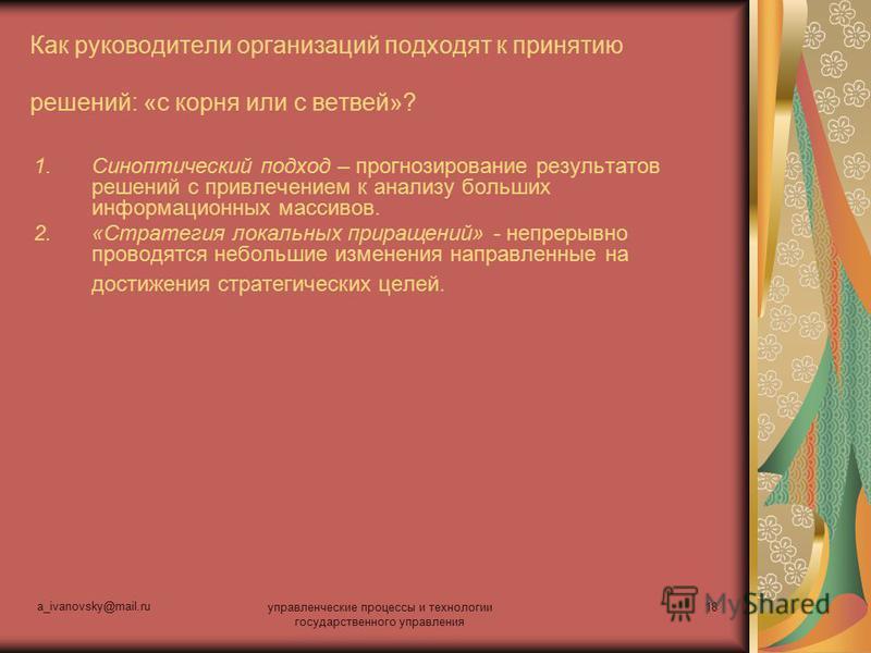 a_ivanovsky@mail.ru управленческие процессы и технологии государственного управления 18 Как руководители организаций подходят к принятию решений: «с корня или с ветвей»? 1. Синоптический подход – прогнозирование результатов решений с привлечением к а