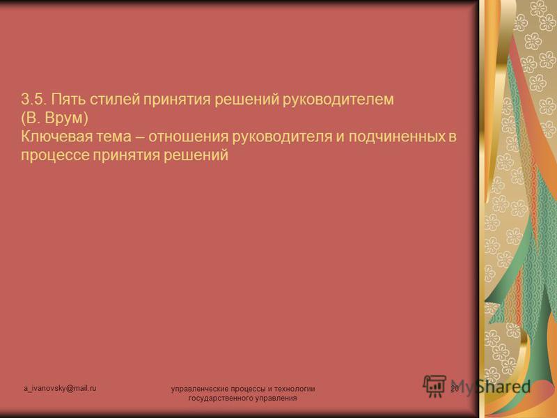a_ivanovsky@mail.ru управленческие процессы и технологии государственного управления 20 3.5. Пять стилей принятия решений руководителем (В. Врум) Ключевая тема – отношения руководителя и подчиненных в процессе принятия решений