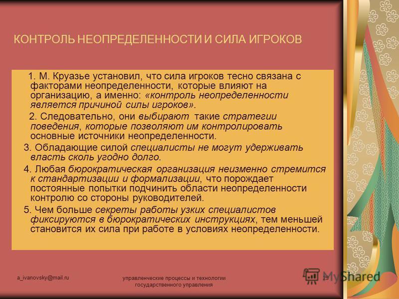 a_ivanovsky@mail.ru управленческие процессы и технологии государственного управления 29 КОНТРОЛЬ НЕОПРЕДЕЛЕННОСТИ И СИЛА ИГРОКОВ 1. М. Круазье установил, что сила игроков тесно связана с факторами неопределенности, которые влияют на организацию, а им