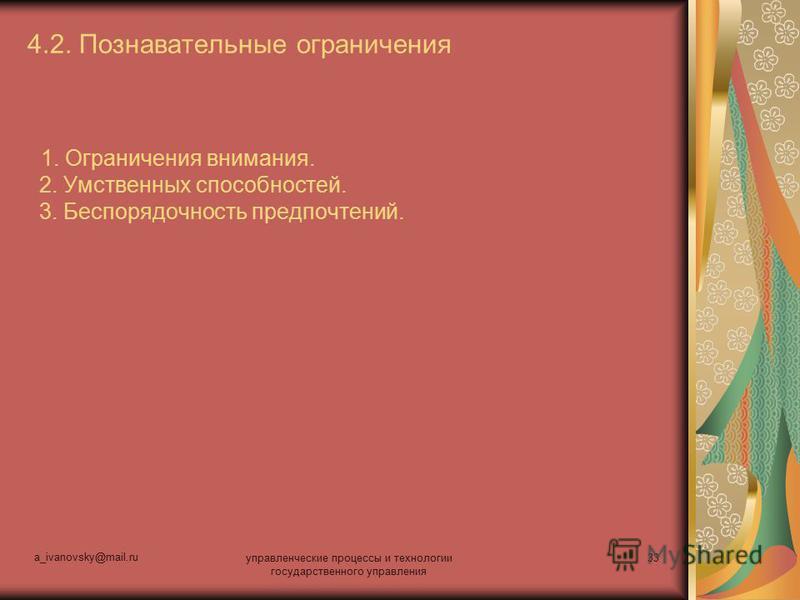 a_ivanovsky@mail.ru управленческие процессы и технологии государственного управления 33 4.2. Познавательные ограничения 1. Ограничения внимания. 2. Умственных способностей. 3. Беспорядочность предпочтений.