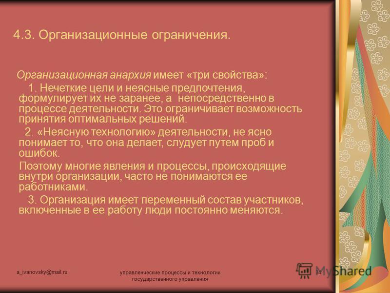 a_ivanovsky@mail.ru управленческие процессы и технологии государственного управления 34 4.3. Организационные ограничения. Организационная анархия имеет «три свойства»: 1. Нечеткие цели и неясные предпочтения, формулирует их не заранее, а непосредстве