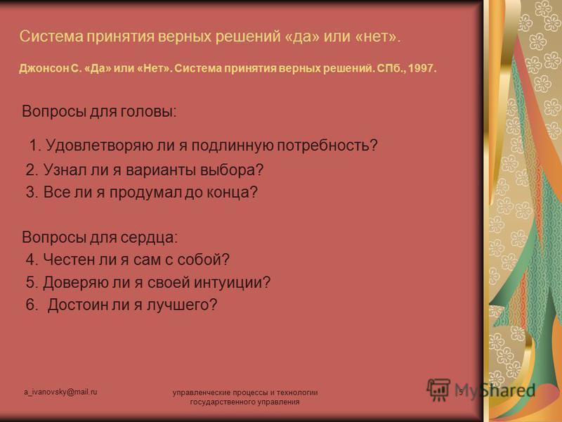 a_ivanovsky@mail.ru управленческие процессы и технологии государственного управления 5 Система принятия верных решений «да» или «нет». Джонсон С. «Да» или «Нет». Система принятия верных решений. СПб., 1997. Вопросы для головы: 1. Удовлетворяю ли я по