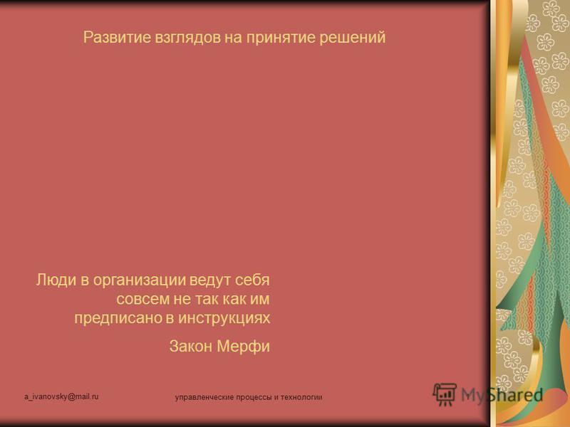 a_ivanovsky@mail.ru управленческие процессы и технологии 1 Развитие взглядов на принятие решений Люди в организации ведут себя совсем не так как им предписано в инструкциях Закон Мерфи