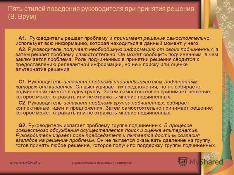 a_ivanovsky@mail.ru управленческие процессы и технологии 11 Пять стилей поведения руководителя при принятия решения (В. Врум) A1. Руководитель решает проблему и принимает решение самостоятельно, использует всю информацию, которая находиться в данный