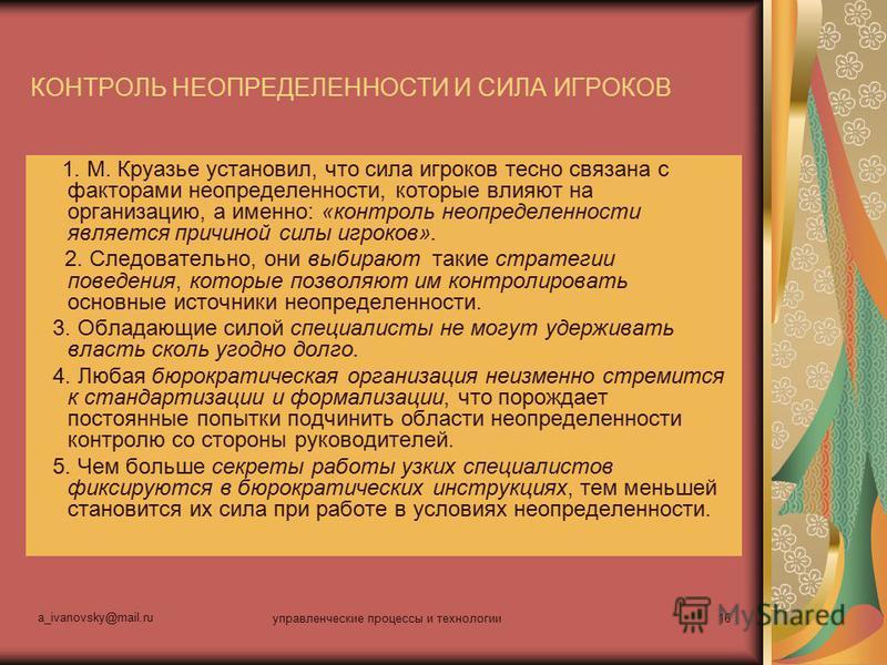 a_ivanovsky@mail.ru управленческие процессы и технологии 16 КОНТРОЛЬ НЕОПРЕДЕЛЕННОСТИ И СИЛА ИГРОКОВ 1. М. Круазье установил, что сила игроков тесно связана с факторами неопределенности, которые влияют на организацию, а именно: «контроль неопределенн