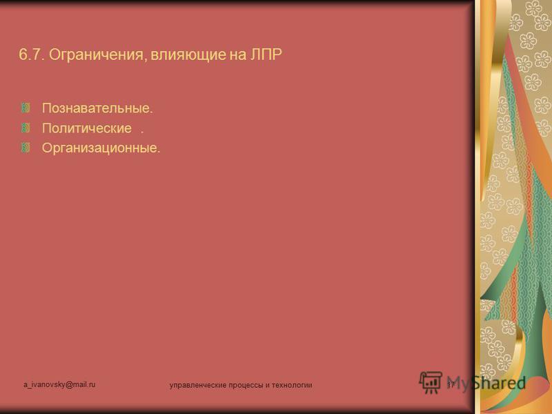a_ivanovsky@mail.ru управленческие процессы и технологии 17 6.7. Ограничения, влияющие на ЛПР Познавательные. Политические. Организационные.
