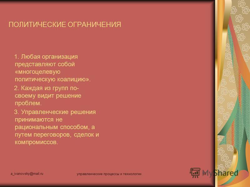 a_ivanovsky@mail.ru управленческие процессы и технологии 18 ПОЛИТИЧЕСКИЕ ОГРАНИЧЕНИЯ 1. Любая организация представляют собой «многоцелевую политическую коалицию». 2. Каждая из групп по- своему видит решение проблем. 3. Управленческие решения принимаю