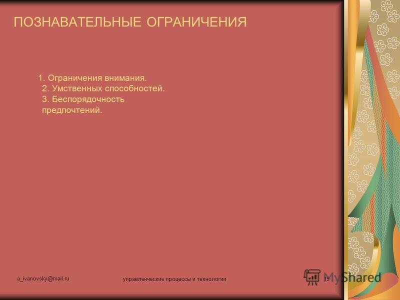 a_ivanovsky@mail.ru управленческие процессы и технологии 19 ПОЗНАВАТЕЛЬНЫЕ ОГРАНИЧЕНИЯ 1. Ограничения внимания. 2. Умственных способностей. 3. Беспорядочность предпочтений.