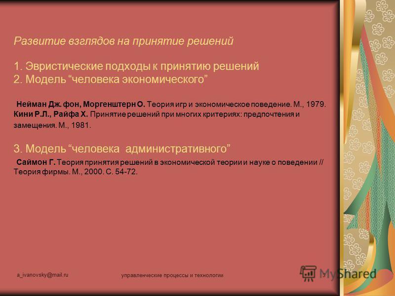 a_ivanovsky@mail.ru управленческие процессы и технологии 3 Развитие взглядов на принятие решений 1. Эвристические подходы к принятию решений 2. Модель человека экономического Нейман Дж. фон, Моргенштерн О. Теория игр и экономическое поведение. М., 19