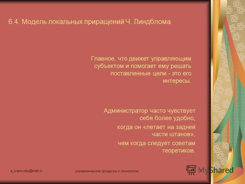 a_ivanovsky@mail.ru управленческие процессы и технологии 8 6.4. Модель локальных приращений Ч. Линдблома Администратор часто чувствует себя более удобно, когда он «летает на задней части штанов», чем когда следует советам теоретиков. Главное, что дви