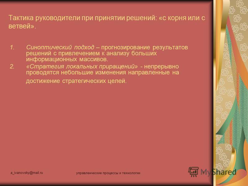 a_ivanovsky@mail.ru управленческие процессы и технологии 9 Тактика руководители при принятии решений: «с корня или с ветвей». 1. Синоптический подход – прогнозирование результатов решений с привлечением к анализу больших информационных массивов. 2.«С