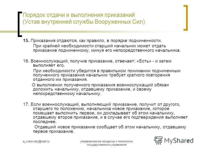 a_ivanovsky@mail.ruуправленческие процессы и технологии государственного управления 19 Порядок отдачи и выполнения приказаний (Устав внутренней службы Вооруженных Сил) 15. Приказания отдаются, как правило, в порядке подчиненности. При крайней необход