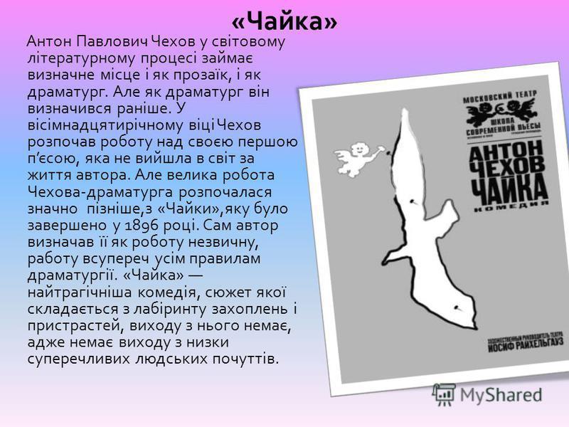 « Чайка » Антон Павлович Чехов у світовому літературному процесі займає визначне місце і як прозаїк, і як драматург. Але як драматург він визначився раніше. У вісімнадцятирічному віці Чехов розпочав роботу над своєю першою п єсою, яка не вийшла в сві