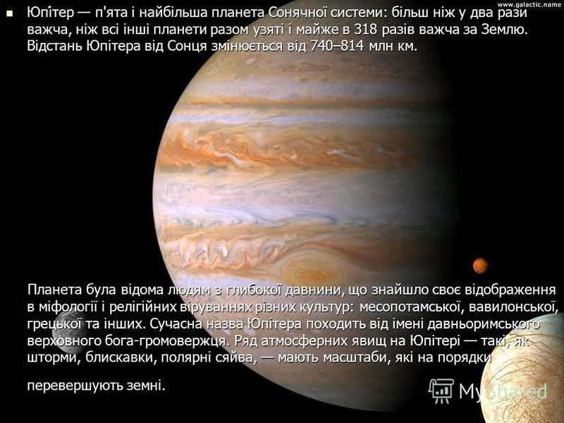 Юпі́тер п'ята і найбільша планета Сонячної системи: більш ніж у два рази важча, ніж всі інші планети разом узяті і майже в 318 разів важча за Землю. Відстань Юпітера від Сонця змінюється від 740–814 млн км. Юпі́тер п'ята і найбільша планета Сонячної
