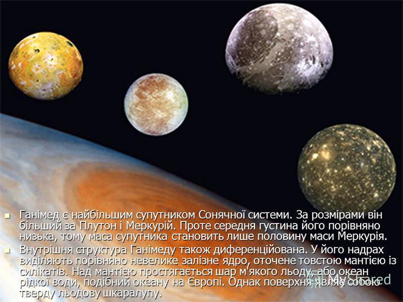 Ганімед є найбільшим супутником Сонячної системи. За розмірами він більший за Плутон i Меркурій. Проте середня густина його порівняно низька, тому маса супутника становить лише половину маси Меркурія. Ганімед є найбільшим супутником Сонячної системи.