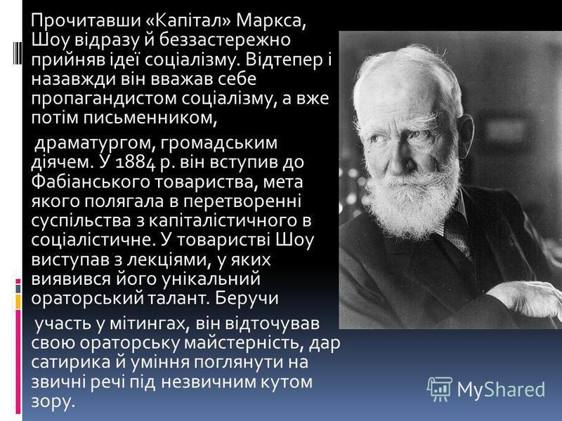 Прочитавши «Капітал» Маркса, Шоу відразу й беззастережно прийняв ідеї соціалізму. Відтепер і назавжди він вважав себе пропагандистом соціалізму, а вже потім письменником, драматургом, громадським діячем. У 1884 р. він вступив до Фабіанського товарист