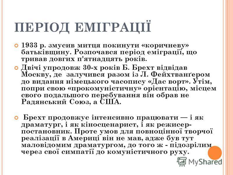 ПЕРІОД ЕМІГРАЦІЇ 1933 р. змусив митця покинути «коричневу» батьківщину. Розпочався період еміграції, що тривав довгих п'ятнадцять років. Двічі упродовж 30-х років Б. Брехт відвідав Москву, де залучився разом із Л. Фейхтванґером до видання німецького