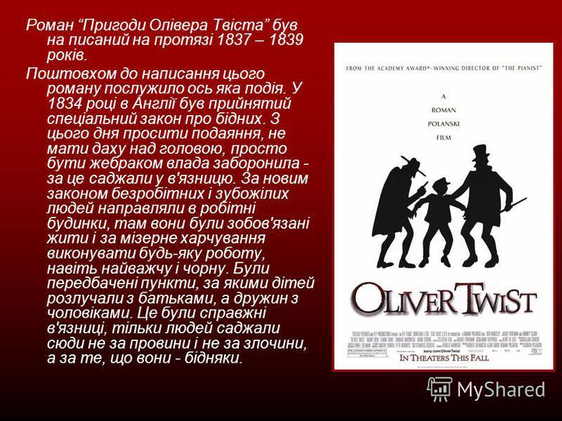 Роман Пригоди Олівера Твіста був на писаний на протязі 1837 – 1839 років. Поштовхом до написання цього роману послужило ось яка подія. У 1834 році в Англії був прийнятий спеціальний закон про бідних. З цього дня просити подаяння, не мати даху над гол