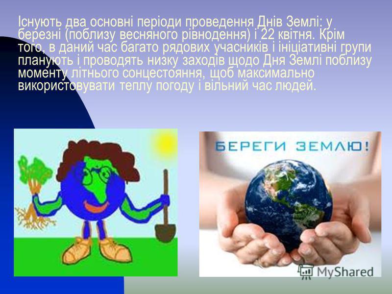 Існують два основні періоди проведення Днів Землі: у березні (поблизу весняного рівнодення) і 22 квітня. Крім того, в даний час багато рядових учасників і ініціативні групи планують і проводять низку заходів щодо Дня Землі поблизу моменту літнього со