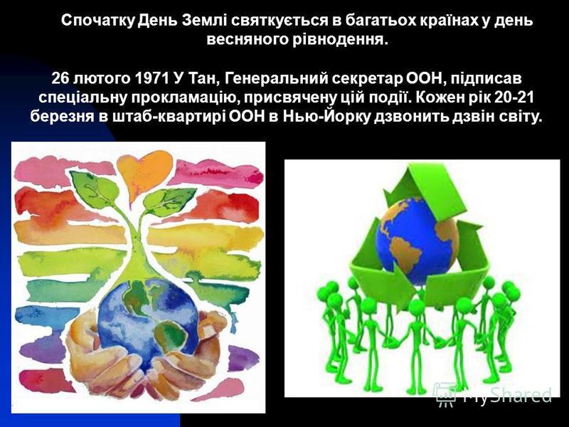 Спочатку День Землі святкується в багатьох країнах у день весняного рівнодення. 26 лютого 1971 У Тан, Генеральний секретар ООН, підписав спеціальну прокламацію, присвячену цій події. Кожен рік 20-21 березня в штаб-квартирі ООН в Нью-Йорку дзвонить дз