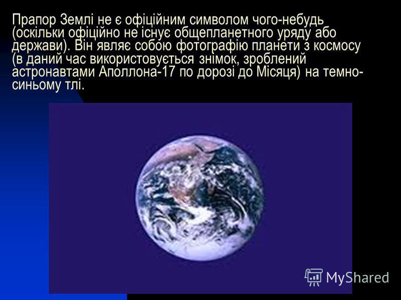 Прапор Землі не є офіційним символом чого-небудь (оскільки офіційно не існує общепланетного уряду або держави). Він являє собою фотографію планети з космосу (в даний час використовується знімок, зроблений астронавтами Аполлона-17 по дорозі до Місяця)