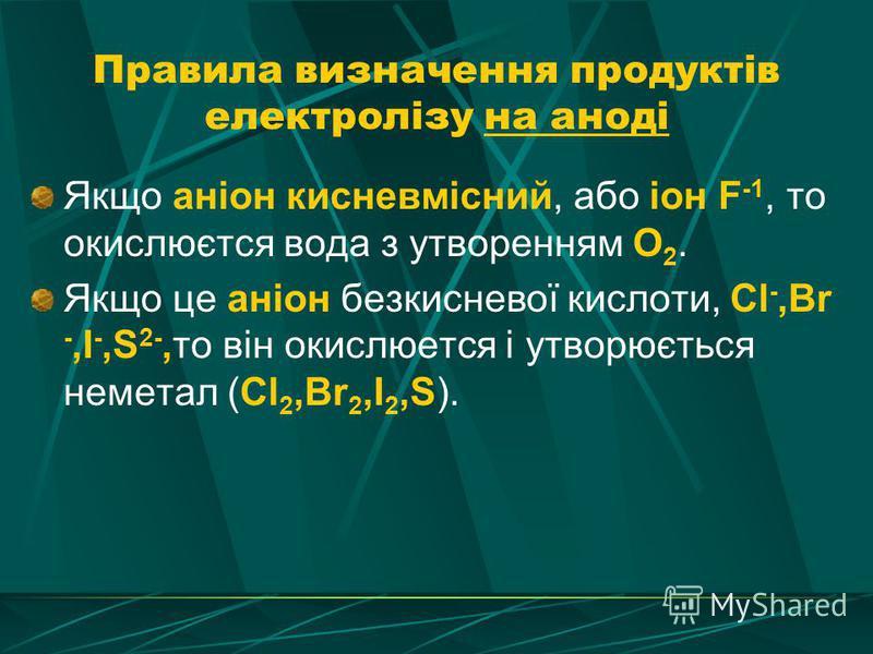 Правила визначення продуктів електролізу на аноді Якщо аніон кисневмісний, або іон F -1, то окислюєтся вода з утворенням О 2. Якщо це аніон безкисневої кислоти, Cl -,Br -,I -,S 2-,то він окислюется і утворюється неметал (Cl 2,Br 2,I 2,S).