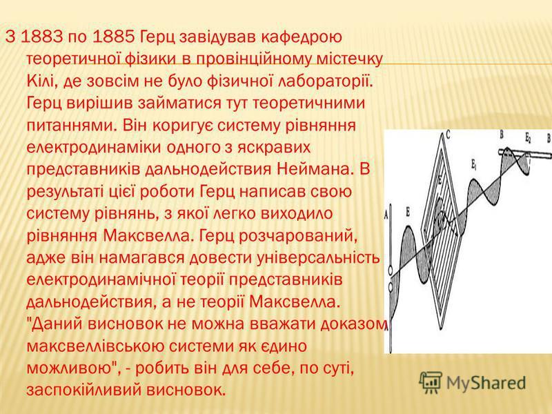 З 1883 по 1885 Герц завідував кафедрою теоретичної фізики в провінційному містечку Кілі, де зовсім не було фізичної лабораторії. Герц вирішив займатися тут теоретичними питаннями. Він коригує систему рівняння електродинаміки одного з яскравих предста