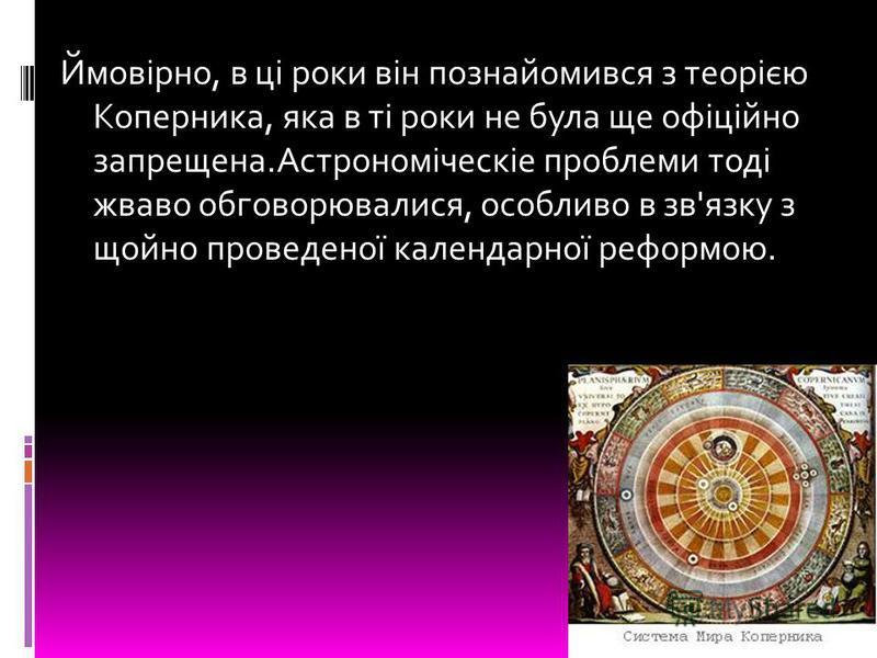 Ймовірно, в ці роки він познайомився з теорією Коперника, яка в ті роки не була ще офіційно запрещена.Астрономіческіе проблеми тоді жваво обговорювалися, особливо в зв'язку з щойно проведеної календарної реформою.
