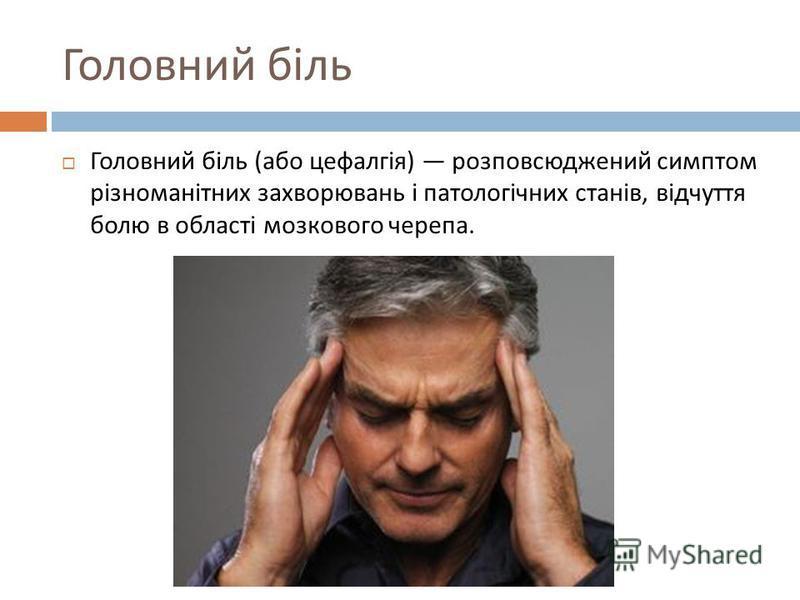 Головний біль Головний біль ( або цефалгія ) розповсюджений симптом різноманітних захворювань і патологічних станів, відчуття болю в області мозкового черепа.