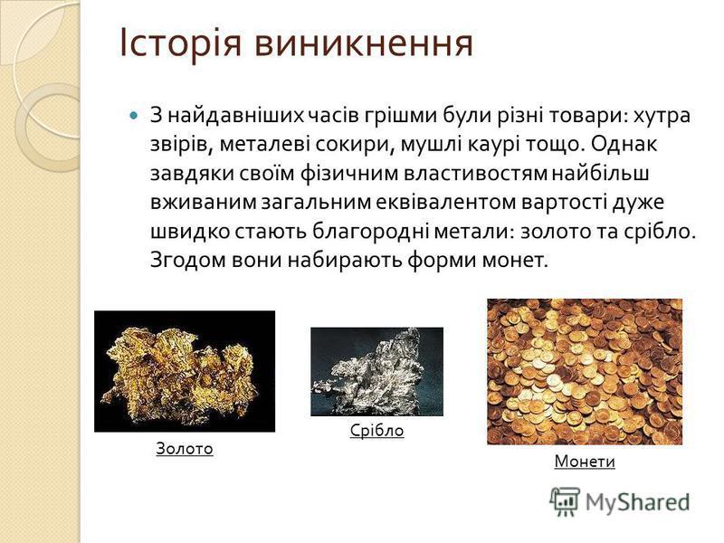 З найдавніших часів грішми були різні товари : хутра звірів, металеві сокири, мушлі каурі тощо. Однак завдяки своїм фізичним властивостям найбільш вживаним загальним еквівалентом вартості дуже швидко стають благородні метали : золото та срібло. Згодо