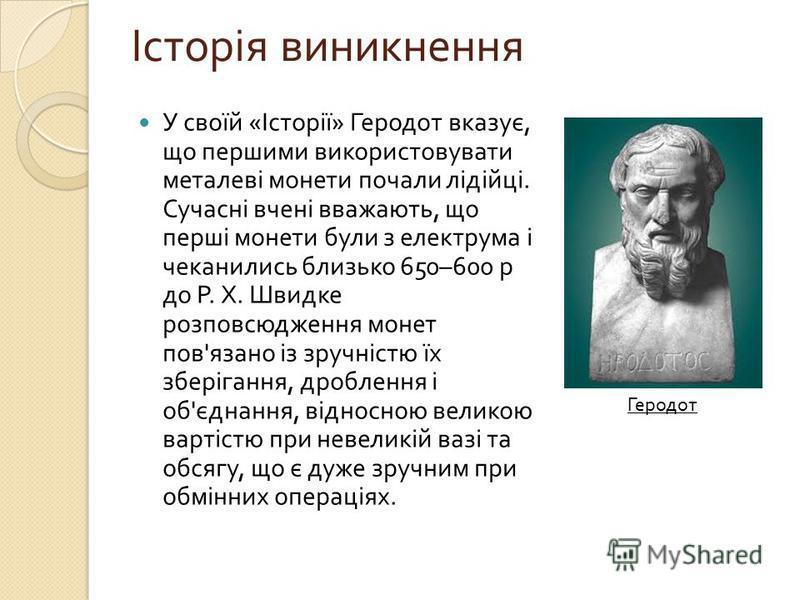 Історія виникнення У своїй « Історії » Геродот вказує, що першими використовувати металеві монети почали лідійці. Сучасні вчені вважають, що перші монети були з електрума і чеканились близько 650–600 р до Р. Х. Швидке розповсюдження монет пов ' язано