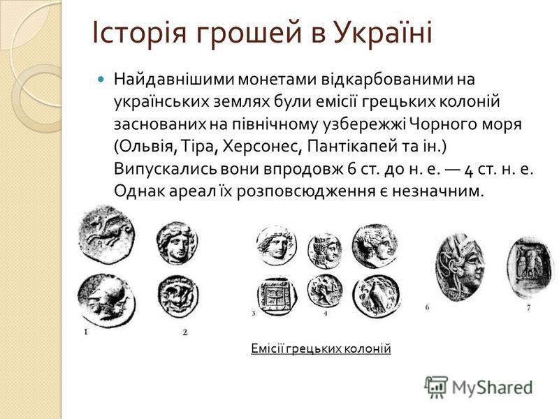 Найдавнішими монетами відкарбованими на українських землях були емісії грецьких колоній заснованих на північному узбережжі Чорного моря ( Ольвія, Тіра, Херсонес, Пантікапей та ін.) Випускались вони впродовж 6 ст. до н. е. 4 ст. н. е. Однак ареал їх р