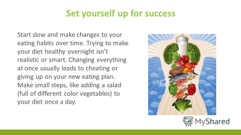 Start slow and make changes to your eating habits over time. Trying to make your diet healthy overnight isnt realistic or smart. Changing everything at once usually leads to cheating or giving up on your new eating plan. Make small steps, like adding