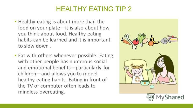 HEALTHY EATING TIP 2 Healthy eating is about more than the food on your plateit is also about how you think about food. Healthy eating habits can be learned and it is important to slow down. Eat with others whenever possible. Eating with other people