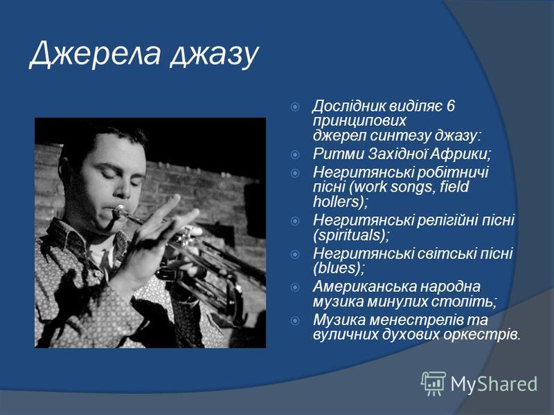 Джерела джазу Дослідник виділяє 6 принципових джерел синтезу джазу: Ритми Західної Африки; Негритянські робітничі пісні (work songs, field hollers); Негритянські релігійні пісні (spirituals); Негритянські світські пісні (blues); Американська народна