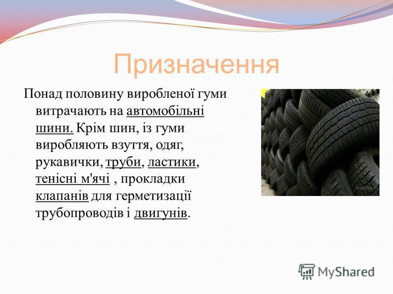 Призначення Понад половину виробленої гуми витрачають на автомобільні шини. Крім шин, із гуми виробляють взуття, одяг, рукавички, труби, ластики, тенісні м'ячі, прокладки клапанів для герметизації трубопроводів і двигунів.