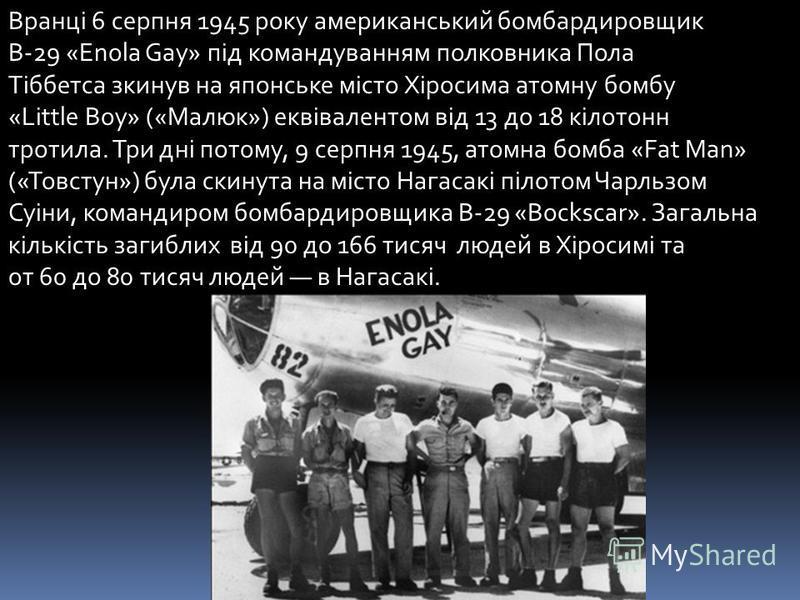 Вранці 6 серпня 1945 року американський бомбардировщик B-29 «Enola Gay» під командуванням полковника Пола Тіббетса зкинув на японське місто Хіросима атомну бомбу «Little Boy» («Малюк») еквівалентом від 13 до 18 кілотонн тротила. Три дні потому, 9 сер