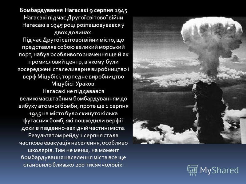 Бомбардування Нагасакі 9 серпня 1945 Нагасакі під час Другої світової війни Нагасакі в 1945 році розташовувався у двох долинах. Під час Другої світової війни місто, що представляв собою великий морський порт, набув особливого значення ще й як промисл