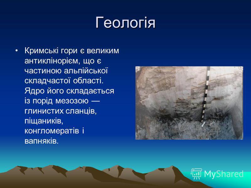 Геологія Кримські гори є великим антиклінорієм, що є частиною альпійської складчастої області. Ядро його складається із порід мезозою глинистих сланців, піщаників, конгломератів і вапняків.