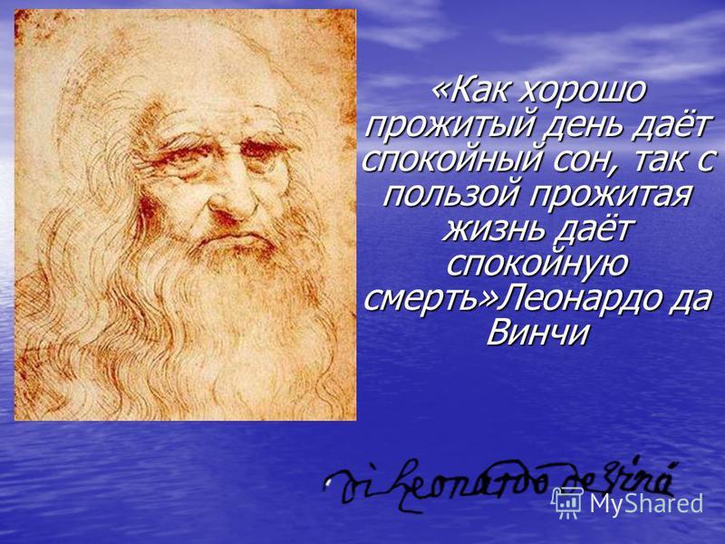 «Как хорошо прожитый день даёт спокойный сон, так с пользой прожитая жизнь даёт спокойную смерть»Леонардо да Винчи
