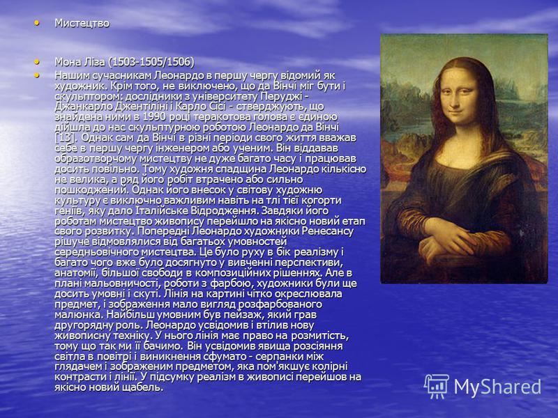 Мистецтво Мистецтво Мона Ліза (1503-1505/1506) Мона Ліза (1503-1505/1506) Нашим сучасникам Леонардо в першу чергу відомий як художник. Крім того, не виключено, що да Вінчі міг бути і скульптором: дослідники з університету Перуджі - Джанкарло Джентілі