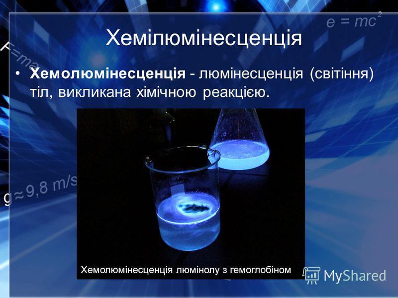Хемілюмінесценція Хемолюмінесценція - люмінесценція (світіння) тіл, викликана хімічною реакцією. Хемолюмінесценція люмінолу з гемоглобіном