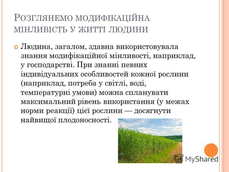Р ОЗГЛЯНЕМО МОДИФІКАЦІЙНА МІНЛИВІСТЬ У ЖИТТІ ЛЮДИНИ Людина, загалом, здавна використовувала знання модифікаційної мінливості, наприклад, у господарстві. При знанні певних індивідуальних особливостей кожної рослини (наприклад, потреба у світлі, воді,