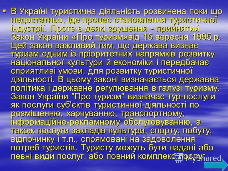 В Україні туристична діяльність розвинена поки що недостатньо, іде процес становлення туристичної індустрії. Проте є деякі зрушення - прийнятий Закон України «Про туризм»від 15 вересня 1995 р. Цей закон важливий тим, що держава визнає туризм одним із