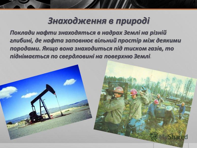 Знаходження в природі Поклади нафти знаходяться в надрах Землі на різній глибині, де нафта заповнює вільний простір між деякими породами. Якщо вона знаходиться під тиском газів, то піднімається по свердловині на поверхню Землі Поклади нафти знаходять