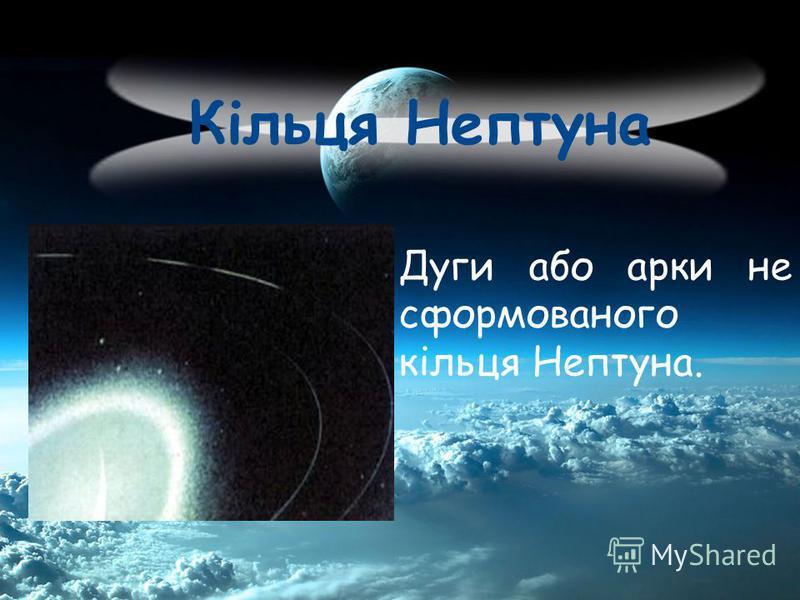 Кільця Нептуна Дуги або арки не сформованого кільця Нептуна.