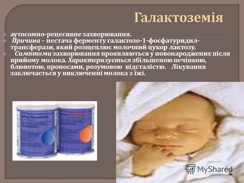 аутосомно - рецесивне захворювання. Причина – нестача ферменту галактозо -1- фосфатуридил - трансферази, який розщеплює молочний цукор лактозу. Симптоми захворювання проявляються у новонароджених після прийому молока. Характеризується збільшеною печі
