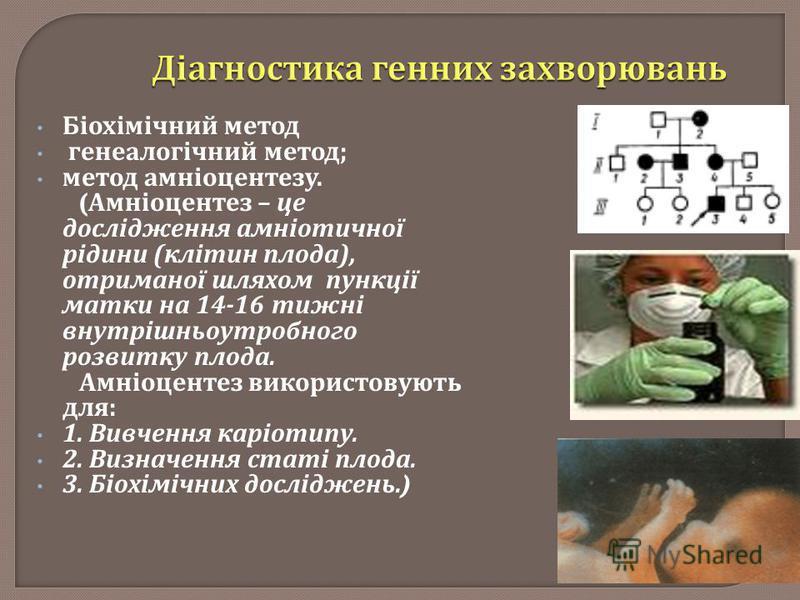 Біохімічний метод генеалогічний метод ; метод амніоцентезу. ( Амніоцентез – це дослідження амніотичної рідини ( клітин плода ), отриманої шляхом пункції матки на 14-16 тижні внутрішньоутробного розвитку плода. Амніоцентез використовують для : 1. Вивч